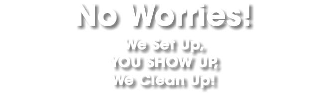 No Worries! We Set Up, YOU SHOW UP, We Clean Up!