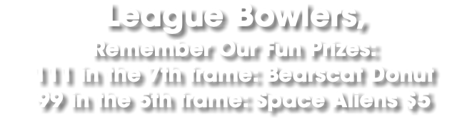 League Bowlers, Remember Our Fun Prizes: 111 in the 7th frame: Bearscat Donut 99 in the 5th frame: Space Aliens $5